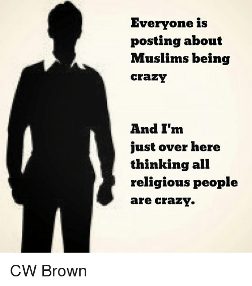 people are crazy: Everyone is  posting about  Muslims being  Crazy  And I'm  just over here  thinking all  religious people  are crazY. CW Brown