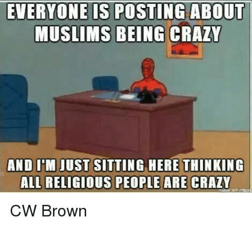 people are crazy: EVERYONE IS POSTING ABOUT  MUSLIMS BEING CRAZY  AND ITM JUST SITTING HERE THINKING  ALL RELIGIOUS PEOPLE ARE CRAZY CW Brown