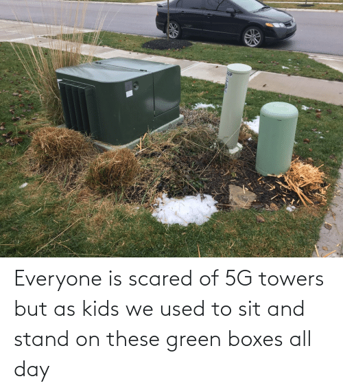 scared: Everyone is scared of 5G towers but as kids we used to sit and stand on these green boxes all day