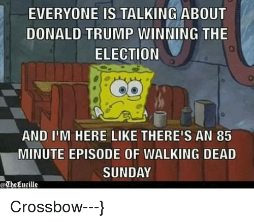 Trump Winning: EVERYONE IS TALKING ABOUT  DONALD TRUMP WINNING THE  ELECTION  AND IIM HERE LIKE THERE'S AN 85  MINUTE EPISODE OF WALKING DEAD  SUNDAY  @Thegucille Crossbow---}