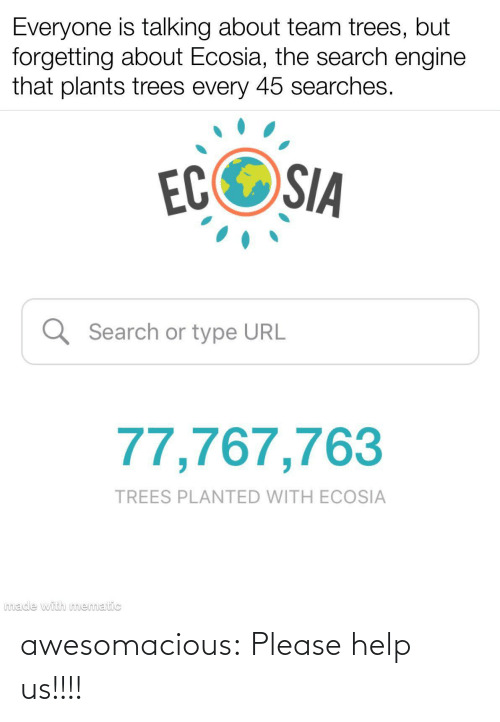 plants: Everyone is talking about team trees, but  forgetting about Ecosia, the search engine  that plants trees every 45 searches.  ECOSIA  Q Search or type URL  77,767,763  TREES PLANTED WITH ECOSIA  made with mematic awesomacious:  Please help us!!!!