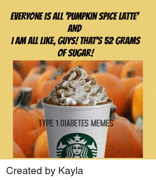 Diabetic Memes: EVERYONE ISALL PUMPKINSPICE LATTE'  AND  IAM ALL LIKE GUYS! THAT'S 52 GRAMS  OF SUGAR!  TYPE 1 DIABETES MEMES Created by Kayla