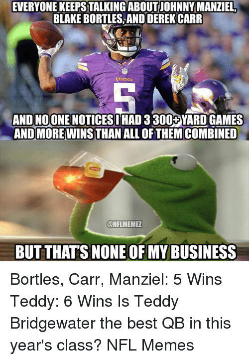 Johnny Manziel, Memes, and Nfl: EVERYONE KEEPSTALKINGABOUT JOHNNY MANZIEL  BLAKEBORTLES AND DEREK CARR  Vikings  AND NOONE NOTICESI  HAD 3300+YARD GAMES  ANDMORE WINS THAN ALL OF THEM COMBINED  ONFLMEMEZ  BUT THATS NONE OF MY BUSINESS Bortles, Carr, Manziel: 5 Wins Teddy: 6 Wins  Is Teddy Bridgewater the best QB in this year's class?  NFL Memes