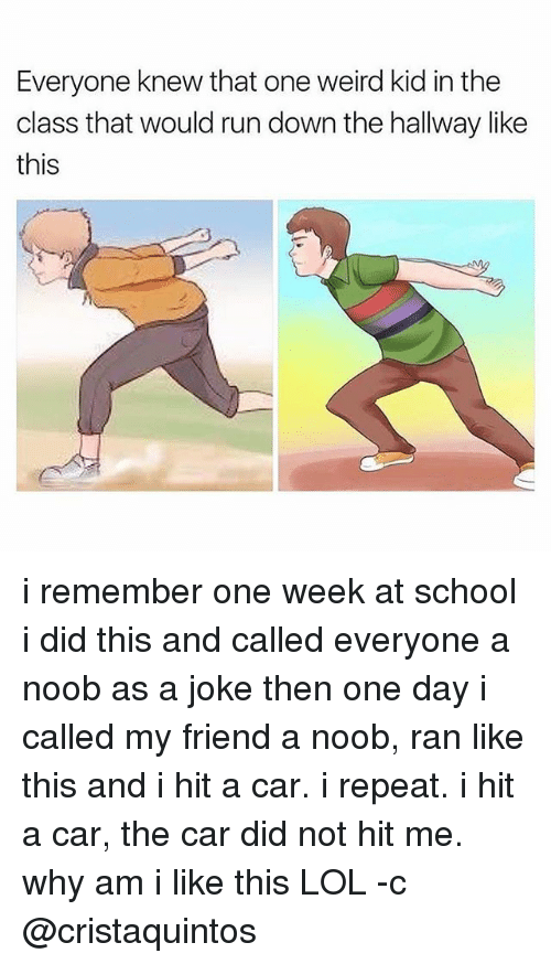 Noobing: Everyone knew that one weird kid in the  class that would run down the hallway like  this i remember one week at school i did this and called everyone a noob as a joke then one day i called my friend a noob, ran like this and i hit a car. i repeat. i hit a car, the car did not hit me. why am i like this LOL -c @cristaquintos