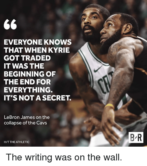 cavs: EVERYONE KNOWS  THAT WHEN KYRIE  GOT TRADED  IT WAS THE  BEGINNING OF  THE END FOR  EVERYTHING.  IT'S NOT A SECRET.  LeBron James on the  collapse of the Cavs  B R  H/T THE ATHLETIC The writing was on the wall.