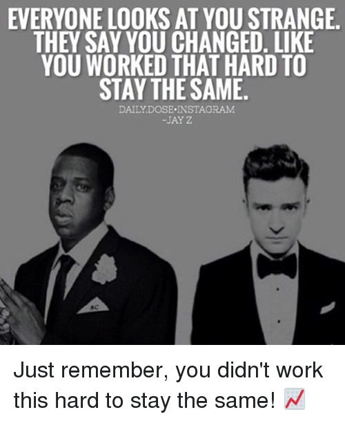 Jay Z, Memes, and 🤖: EVERYONE LOOKS AT YOU STRANGE.  THEY SAY YOU CHANGED. LIKE  YOU WORKED THAT HARD TO  STAY THE SAME  DAILY DOSE INSTAGRAM  JAY Z Just remember, you didn't work this hard to stay the same! 📈