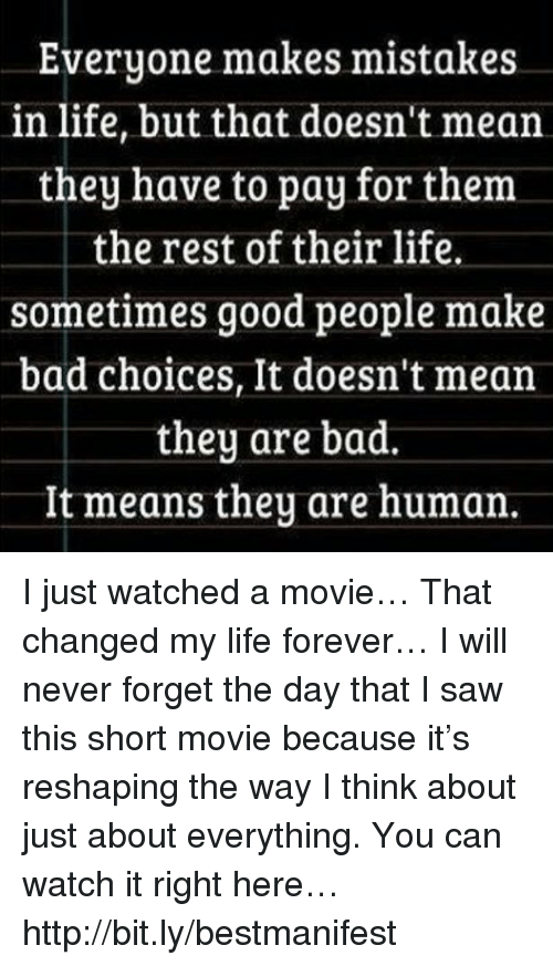 Bad, Life, and Memes: Everyone makes mistakes  in life, but that doesn't mean  they have to pay for them  the rest of their life.  sometimes good people make  bad choices, It doesn't mean  they are bad.  It means they are human I just watched a movie… That changed my life forever… I will never forget the day that I saw this short movie because it's reshaping the way I think about just about everything. You can watch it right here… http://bit.ly/bestmanifest