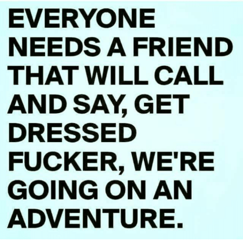 Relationships: EVERYONE  NEEDS A FRIEND  THAT WILL CALL  AND SAY GET  DRESSED  FUCKER, WE'RE  GOING ON AN  ADVENTURE.