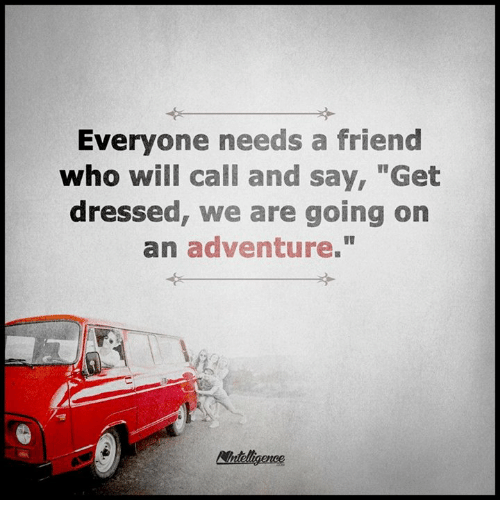 """memes: Everyone needs a friend  who will call and say, """"Get  dressed, we are going on  an adventure."""""""