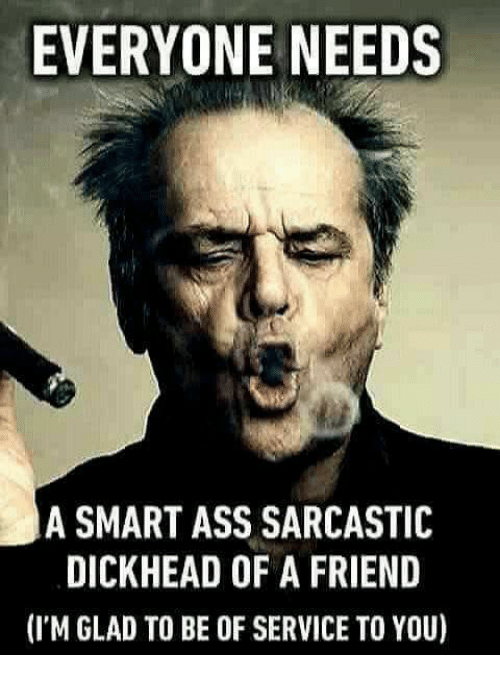 Ass, Memes, and 🤖: EVERYONE NEEDS  A SMART ASS SARCASTIC  DICKHEAD OF A FRIEND  (I'M GLAD TO BE OF SERVICE TO YOU)
