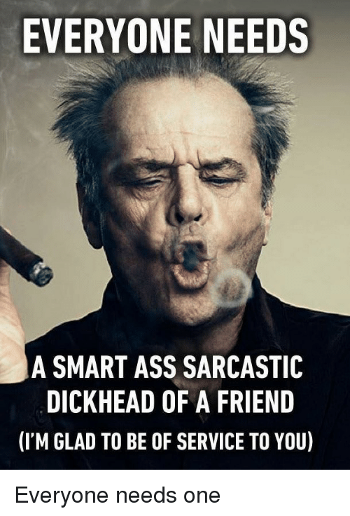 Ass, Friends, and You Smart: EVERYONE NEEDS  A SMART ASS SARCASTIC  DICKHEAD OF A FRIEND  (ITM GLAD TO BE OF SERVICE TO YOU) Everyone needs one