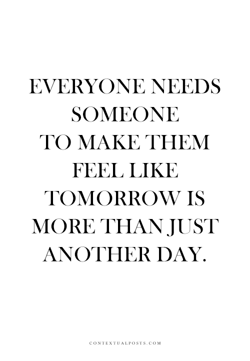 just another day: EVERYONE NEEDS  SOMEONE  TO MAKE THEM  FEEL LIKE  TOMORROW IS  MORE THAN JUST  ANOTHER DAY.  CONTEXTUALPOSTS.COM