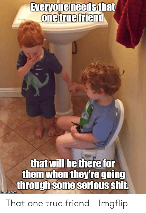 True Friends Meme: Everyone needs  that  one true friend  that will be therefor  them when they're going  through some serious shit. That one true friend - Imgflip