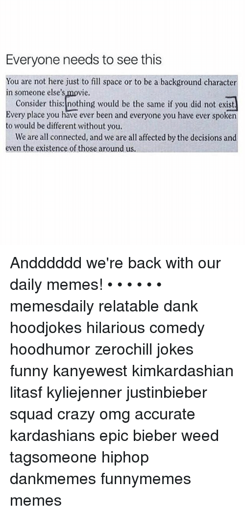Crazy, Dank, and Funny: Everyone needs to see this  You are not here just to fill space or to be a background character  in someone else's movie.  Consider this: nothing would be the same if you did not exist  Every place you have ever been and everyone you have ever spoken  to would be different without you.  We are all connected, and we are all affected by the decisions and  even the existence of those around us. Andddddd we're back with our daily memes! • • • • • • memesdaily relatable dank hoodjokes hilarious comedy hoodhumor zerochill jokes funny kanyewest kimkardashian litasf kyliejenner justinbieber squad crazy omg accurate kardashians epic bieber weed tagsomeone hiphop dankmemes funnymemes memes