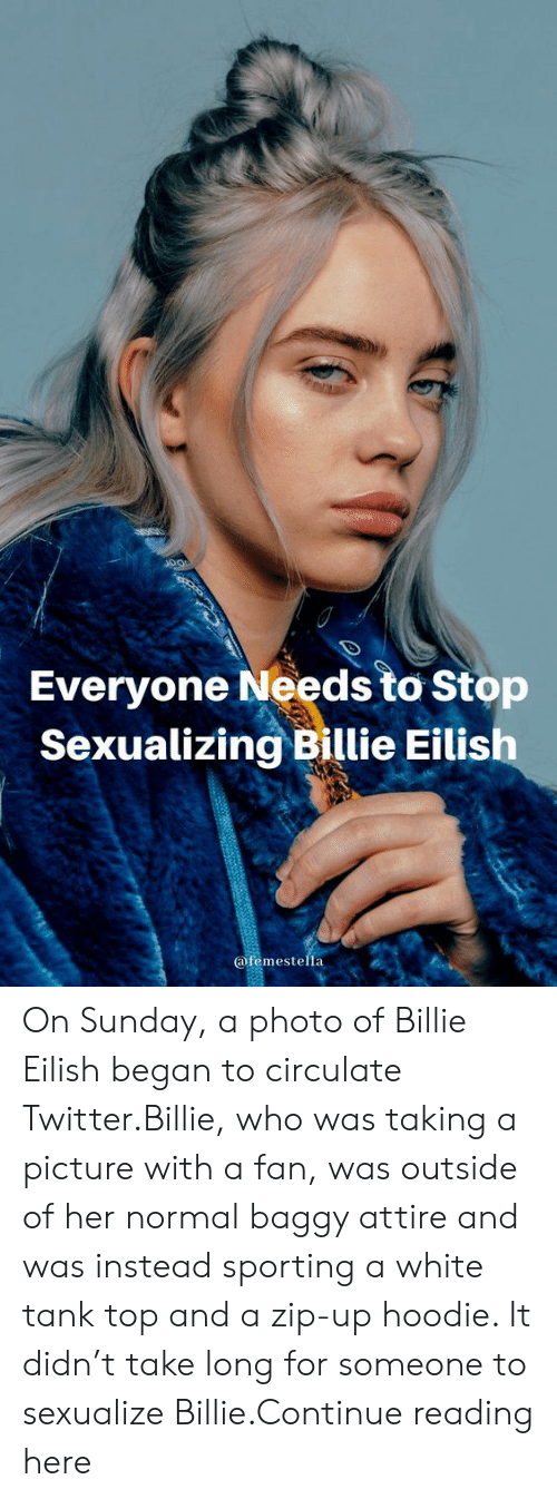 Eilish: Everyone Needs to Stop  Sexualizing Billie Eilish  @femestella On Sunday, a photo of Billie Eilish began to circulate Twitter.Billie, who was taking a picture with a fan, was outside of her normal baggy attire and was instead sporting a white tank top and a zip-up hoodie. It didn't take long for someone to sexualize Billie.Continue reading here