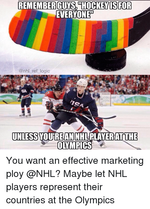 ploy: EVERYONE  @nhl ref logic  era  UNLESS YOUREAN NHLPLAYERIAT THE You want an effective marketing ploy @NHL? Maybe let NHL players represent their countries at the Olympics