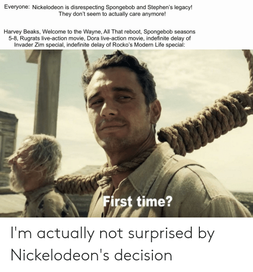 Life, Nickelodeon, and Rugrats: Everyone: Nickelodeon is disrespecting Spongebob and Stephen's legacy!  They don't seem to actually care anymore!  Harvey Beaks, Welcome to the Wayne, All That reboot, Spongebob seasons  5-8, Rugrats live-action movie, Dora live-action movie, indefinite delay of  Invader Zim special, indefinite delay of Rocko's Modern Life special:  First time? I'm actually not surprised by Nickelodeon's decision