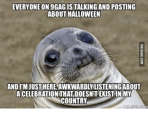 Country Memes: EVERYONE ON 9GAGISTALKING AND POSTING  ABOUT HALLOWEEN  AND ITMJUST HERE AWKWARDLYLISTENINGABOUT  A CELEBRATION THAT DOESNETEXISTINMY  COUNTRY  MEME EULCOM