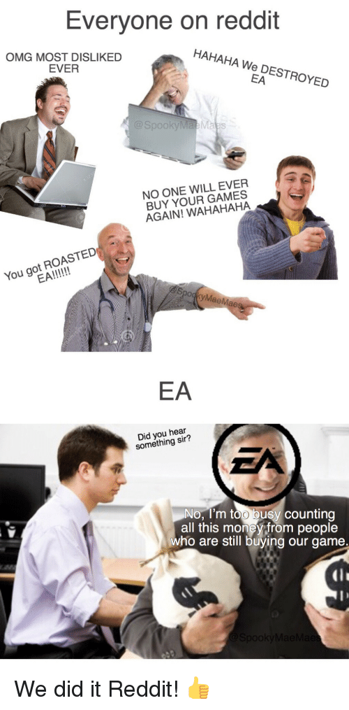 we did it reddit: Everyone on reddit  OMG MOST DISLIKED  EVER  HAHAHA We DESTROYED  EA  SpookyMae Maes  NO ONE WILL EVER  BUY YOUR GAMES  AGAIN! WAHAHAHA  You got ROASTED  MaeMae  EA  Did you hear  something sir?  No, I'm too busy counting  all this money from people  who are still buying our game.  lI We did it Reddit! 👍