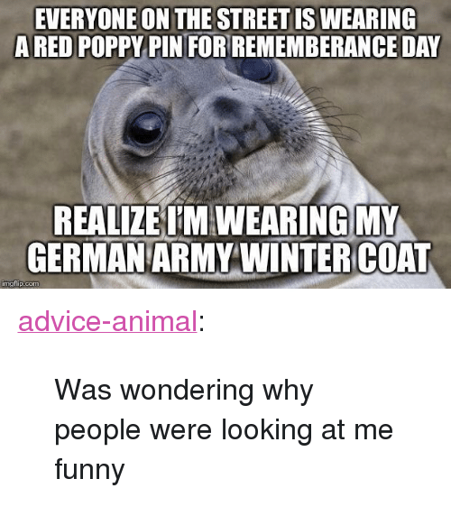 """german army: EVERYONE ON THE STREET IS WEARING  ARED POPPY PIN FORREMEMBERANCE DAY  REALIZE T'M WEARING MY  GERMAN ARMY WINTERCOAT  mgiip.com <p><a href=""""http://advice-animal.tumblr.com/post/167446242194/was-wondering-why-people-were-looking-at-me-funny"""" class=""""tumblr_blog"""">advice-animal</a>:</p>  <blockquote><p>Was wondering why people were looking at me funny</p></blockquote>"""