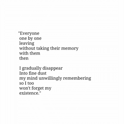 """dust: """"Everyone  one by one  leaving  without taking their memory  with them  then  gradually disappear  Into fine dust  my mind unwillingly remembering  so I too  won't forget my  existence."""""""