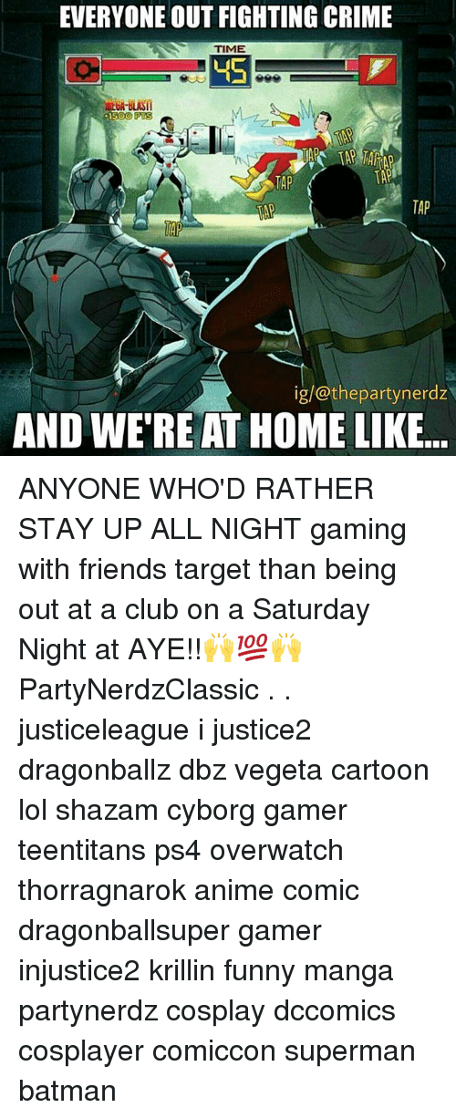 Anime, Batman, and Club: EVERYONE OUT FIGHTING CRIME  TIME  45  PTS  TAP  TAP  TAP  ig/@thepartynerdz  AND WE'RE AT HOME LIKE.. ANYONE WHO'D RATHER STAY UP ALL NIGHT gaming with friends target than being out at a club on a Saturday Night at AYE!!🙌💯🙌 PartyNerdzClassic . . justiceleague i justice2 dragonballz dbz vegeta cartoon lol shazam cyborg gamer teentitans ps4 overwatch thorragnarok anime comic dragonballsuper gamer injustice2 krillin funny manga partynerdz cosplay dccomics cosplayer comiccon superman batman