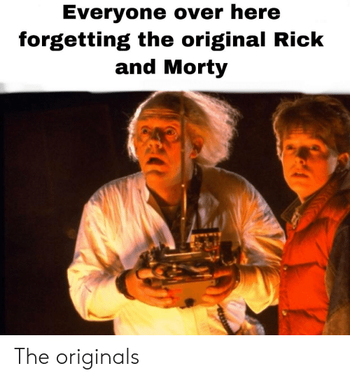 originals: Everyone over here  forgetting the original Rick  and Morty The originals