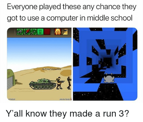 Memes, Run, and School: Everyone played these any chance they  got to use a computer in middle school  G:PolarSaurusRex  r7500 Y'all know they made a run 3?