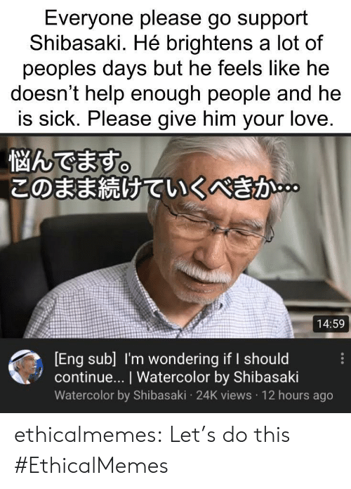 your love: Everyone please go support  Shibasaki. Hé brightens a lot of  peoples days but he feels like he  doesn't help enough people and he  is sick. Please give him your love.  悩んでます。  このまま続けていくべきか。  14:59  [Eng sub] I'm wondering if I should  continue... I Watercolor by Shibasaki  Watercolor by Shibasaki 24K views 12 hours ago ethicalmemes:  Let's do this #EthicalMemes