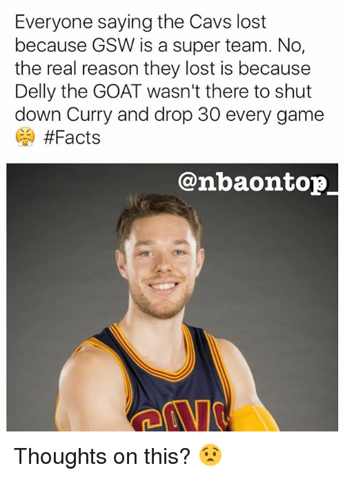 Cavs, Facts, and Memes: Everyone saying the Cavs lost  because GSW is a super team. No,  the real reason they lost is because  Delly the GOAT wasn't there to shut  down Curry and drop 30 every game  #Facts  @nba on top Thoughts on this? 😧