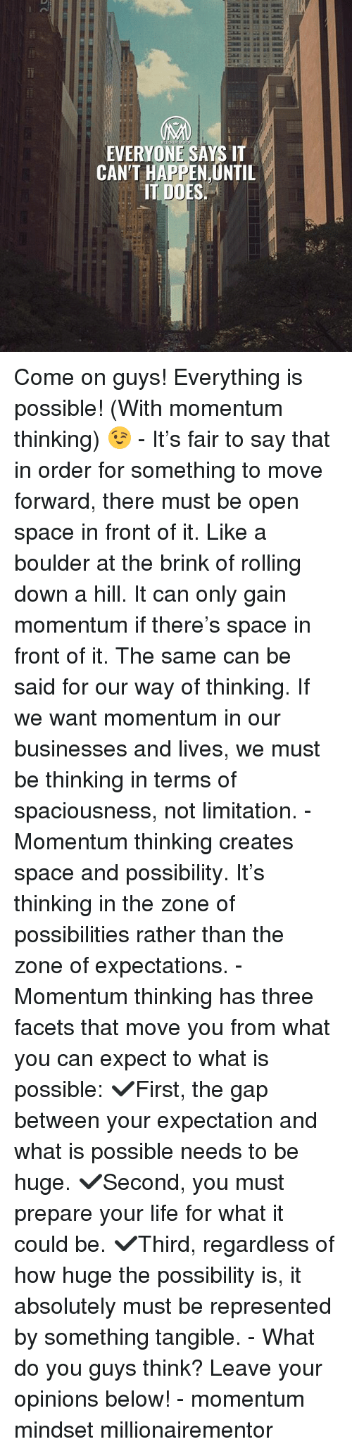 Life, Memes, and The Gap: EVERYONE SAYS IT  CAN'T HAPPEN UNTIL  IT DOES. Come on guys! Everything is possible! (With momentum thinking) 😉 - It's fair to say that in order for something to move forward, there must be open space in front of it. Like a boulder at the brink of rolling down a hill. It can only gain momentum if there's space in front of it. The same can be said for our way of thinking. If we want momentum in our businesses and lives, we must be thinking in terms of spaciousness, not limitation. - Momentum thinking creates space and possibility. It's thinking in the zone of possibilities rather than the zone of expectations. - Momentum thinking has three facets that move you from what you can expect to what is possible: ✔️First, the gap between your expectation and what is possible needs to be huge. ✔️Second, you must prepare your life for what it could be. ✔️Third, regardless of how huge the possibility is, it absolutely must be represented by something tangible. - What do you guys think? Leave your opinions below! - momentum mindset millionairementor