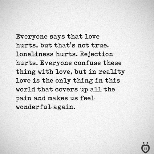 Love, True, and Covers: Everyone says that love  hurts, but that's not true  loneliness hurts. Rejection  hurts. Everyone confuse these  thing with love, but in reality  love is the only thing in this  world that covers up all the  pain and makes us feel  wonderful again.