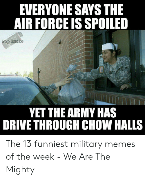 Funniest Military: EVERYONE SAYS THE  AIR FORCE IS SPOILED  Pop Smoke  YET THE ARMY HAS  DRIVE THROUGH CHOW HALLS The 13 funniest military memes of the week - We Are The Mighty