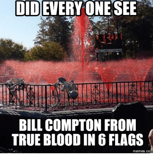 True Blood, Blood, and Compton: EVERYONE SEE  DID  BILL COMPTON FROM  TRUE BLOOD IN 6 FLAGS  memes. COM
