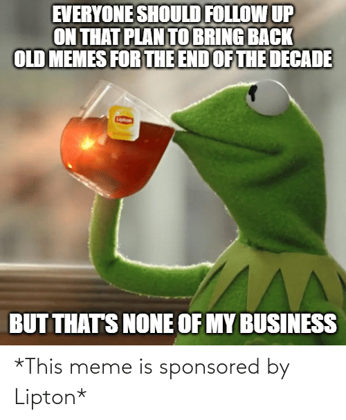 Thats None Of My Business: EVERYONE SHOULD FOLLOW UP  ON THAT PLAN TO BRING BACK  OLD MEMES FOR THE END OF THE DECADE  BUT THAT'S NONE OF MY BUSINESS *This meme is sponsored by Lipton*