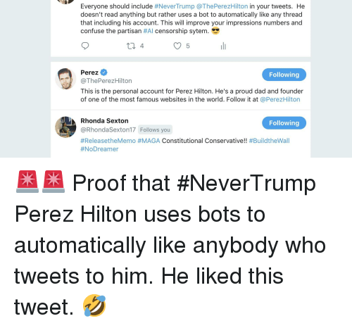 """perez hilton: Everyone should include #NeverTrump @ThePerezHilton in your tweets. He  doesn't read anything but rather uses a bot to automatically like any thread  that including his account. This will improve your impressions numbers and  confuse the partisan #AI censorship sytem. """"y  Perez  @ThePerezHilton  This is the personal account for Perez Hilton. He's a proud dad and founder  of one of the most famous websites in the world. Follow it at @PerezHilton  Following  Rhonda Sexton  @RhondaSexton17 Follows you  #ReleasetheMemo #MAGA Constitutional Conservative!! #BuildtheWall  #NoDreamer  Following"""