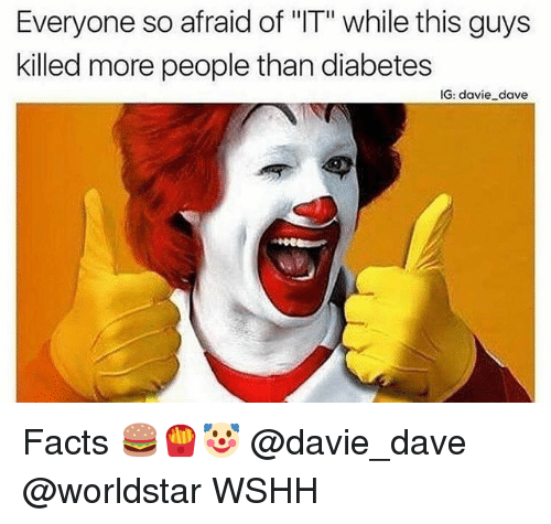 "Facts, Memes, and Worldstar: Everyone so afraid of ""IT"" while this guys  killed more people than diabetes  IG: davie dave Facts 🍔🍟🤡 @davie_dave @worldstar WSHH"