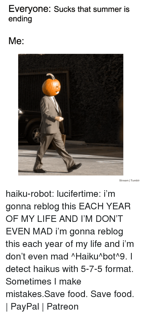 Haiku: Everyone: Sucks that summer is  ending  Me:  Stream I Tumblr haiku-robot:  lucifertime: i'm gonna reblog this EACH YEAR OF MY LIFE AND I'M DON'T EVEN MAD  i'm gonna reblog this each year of my life and i'm don't even mad ^Haiku^bot^9. I detect haikus with 5-7-5 format. Sometimes I make mistakes.Save food. Save food. | PayPal | Patreon