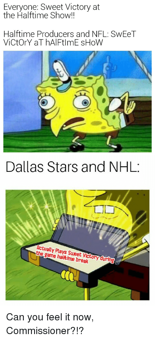 Dallas Stars: Everyone: Sweet Victory at  the Halftime Show!!  Halftime Producers and NFL: SwEeT  ViCtOrY aT hAlFtlmE sHoW  Dallas Stars and NHL:  Actually Plays Sweet Victory during  the game haltime break
