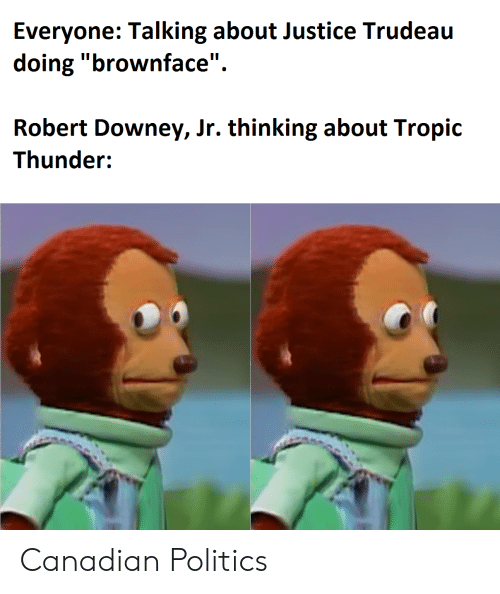 """Robert Downey Jr.: Everyone: Talking about Justice Trudeau  doing """"brownface""""  Robert Downey, Jr. thinking about Tropic  Thunder: Canadian Politics"""