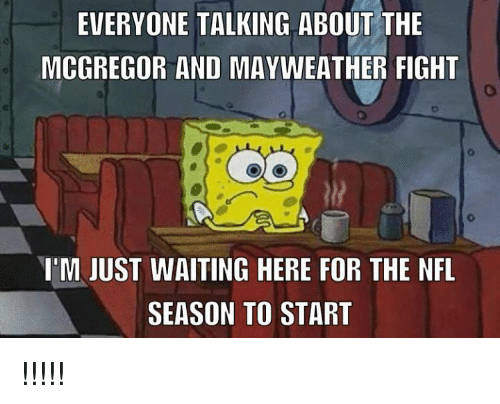 Mayweather Fight: EVERYONE TALKING ABOUT THE  MCGREGOR AND MAYWEATHER FIGHT  I'M JUST WAITING HERE FOR THE NFL  SEASON TO START !!!!!