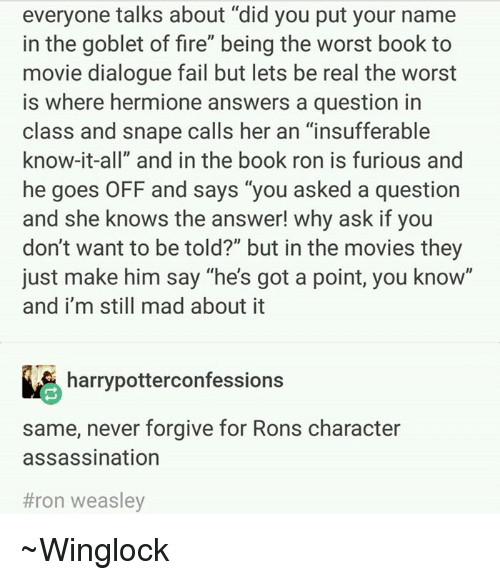 """dialogues: everyone talks about """"did you put your name  in the goblet of fire"""" being the worst book to  movie dialogue fail but lets be real the worst  is where hermione answers a question in  class and snape calls her an """"insufferable  know-it-all"""" and in the book ron is furious and  he goes OFF and says """"you asked a question  and she knows the answer! why ask if you  don't want to be told?"""" but in the movies they  just make him say """"he's got a point, you know""""  and i'm still mad about it  harrypotterconfessions  same, never forgive for Rons character  assassination  #ron weasley ~Winglock"""