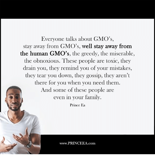 miser: Everyone talks about GMO's,  stay away from GMO's, well stay away from  the human GMO's  the greedy, the miserable  the obnoxious. These people are toxic, they  drain you, they remind you of your mistakes,  they tear you down, they gossip, they aren't  there for you when you need them.  And some of these people are  even in your family.  Prince Ea  www.PRINCEEA.com