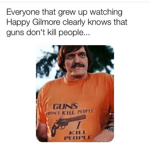 gilmore: Everyone that grew up watching  Happy Gilmore clearly knows that  guns don't kill people  GUNS  DON'T KILL PEOPLE  KILL  1개 OPLE