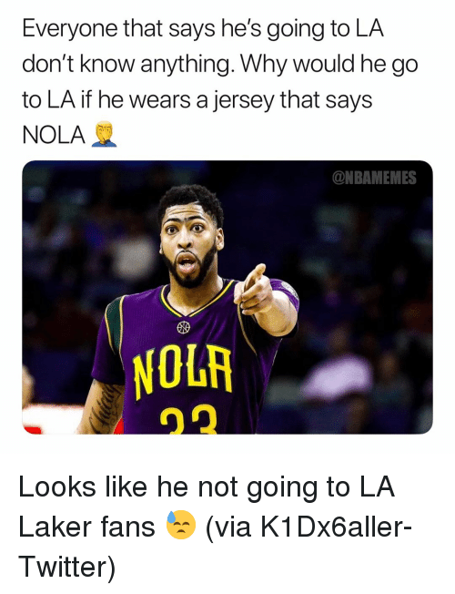 laker: Everyone that says he's going to LA  don't know anything. Why would he go  to LA if he wears a jersey that says  NOLA  ONBAMEMES  10研 Looks like he not going to LA Laker fans 😓 (via ‪K1Dx6aller‬-Twitter)