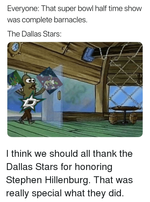 Dallas Stars: Everyone: That super bowl half time show  was complete barnacles.  The Dallas Stars:  0  arboob I think we should all thank the Dallas Stars for honoring Stephen Hillenburg. That was really special what they did.