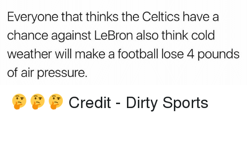 Credit: Everyone that thinks the Celtics have a  chance against LeBron also think cold  weather will make a football lose 4 pounds  of air pressure. 🤔🤔🤔  Credit - Dirty Sports