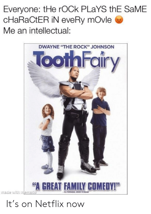 """The Rock: Everyone: tHe rOCk PLaYS thE SaME  cHaRaCtER iN eveRy mOvle  Me an intellectual:  DWAYNE """"THE ROCK"""" JOHNSON  ToothFairy  A GREAT FAMILY COMEDY!P It's on Netflix now"""