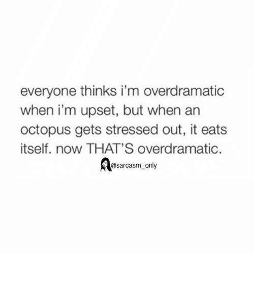 Funny, Memes, and Upset: everyone thinks i'm overdramatic  when i'm upset, but when an  octopus gets stressed out, it eats  itself, now THAT'S overdramatic.  C@sarcasm only ⠀