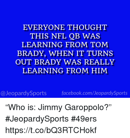 "San Francisco 49ers, Nfl, and Sports: EVERYONE THOUGHT  THIS NFL QB WAS  LEARNING FROM TOM  BRADY, WHEN IT TURNS  OUT BRADY WAS REALLY  LEARNING FROM HIM  @JeopardySportsfacebook.com/JeopardySports ""Who is: Jimmy Garoppolo?"" #JeopardySports #49ers https://t.co/bQ3RTCHokf"